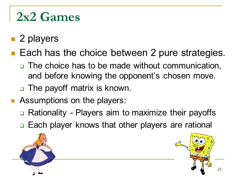 21 2x2 Games 2 players Each has the choice between 2 pure strategies.  The choice has to be made without communication, and before knowing the oppone