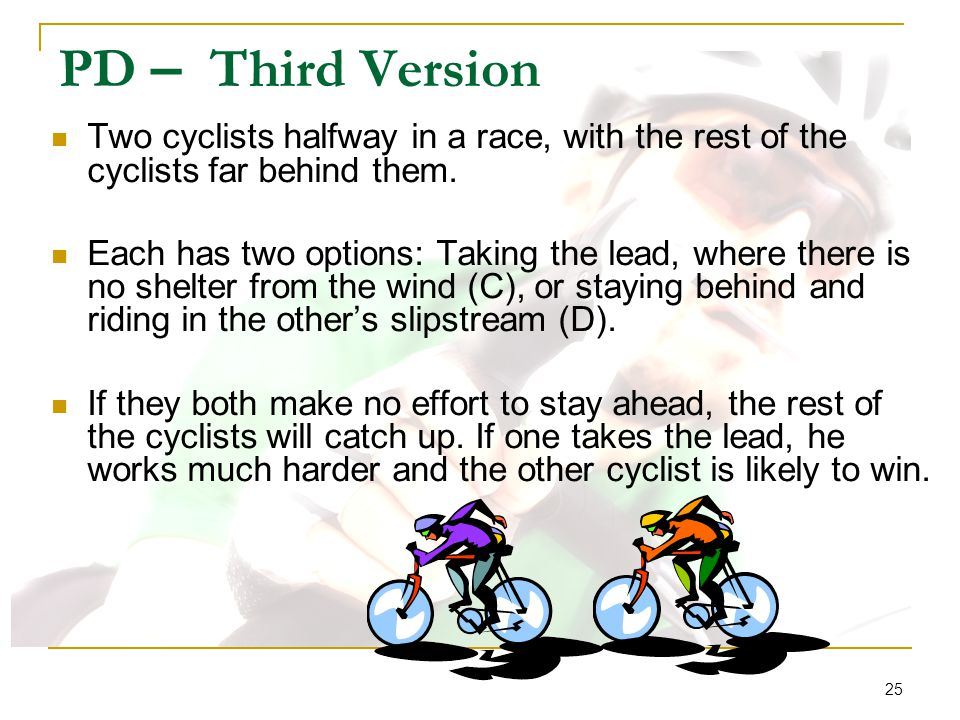 25 PD – Third Version Two cyclists halfway in a race, with the rest of the cyclists far behind them. Each has two options: Taking the lead, where ther