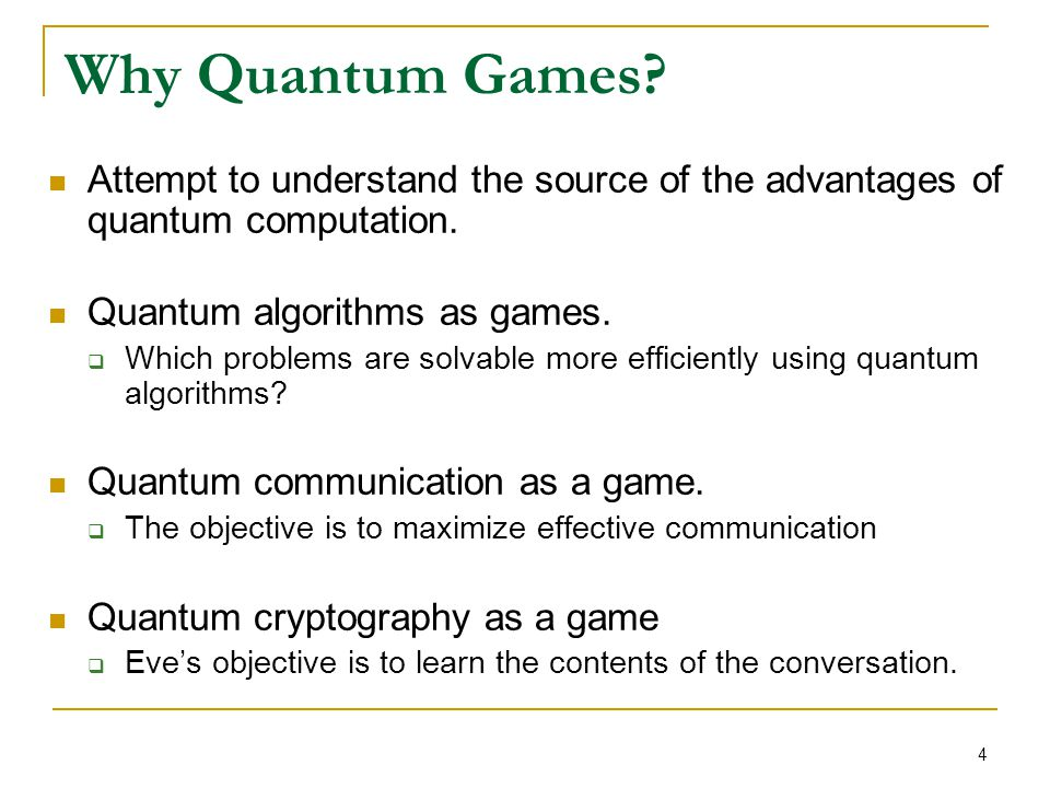 4 Why Quantum Games? Attempt to understand the source of the advantages of quantum computation. Quantum algorithms as games.  Which problems are solv