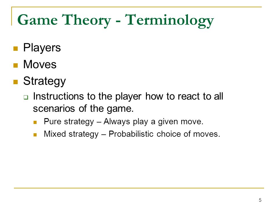 5 Game Theory - Terminology Players Moves Strategy  Instructions to the player how to react to all scenarios of the game. Pure strategy – Always play