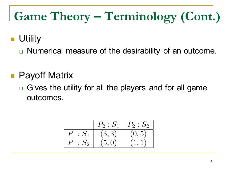 6 Game Theory – Terminology (Cont.) Utility  Numerical measure of the desirability of an outcome. Payoff Matrix  Gives the utility for all the playe