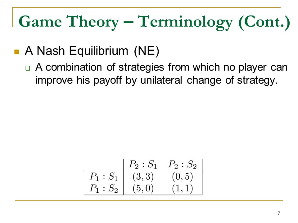 7 Game Theory – Terminology (Cont.) A Nash Equilibrium (NE)  A combination of strategies from which no player can improve his payoff by unilateral ch