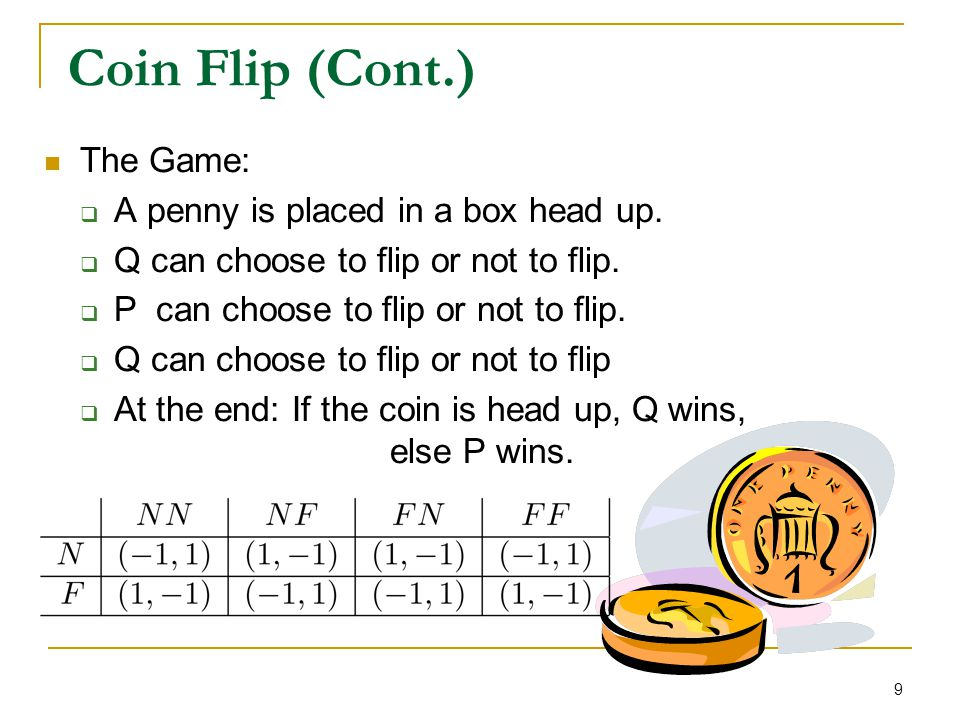 9 Coin Flip (Cont.) The Game:  A penny is placed in a box head up.  Q can choose to flip or not to flip.  P can choose to flip or not to flip.  Q