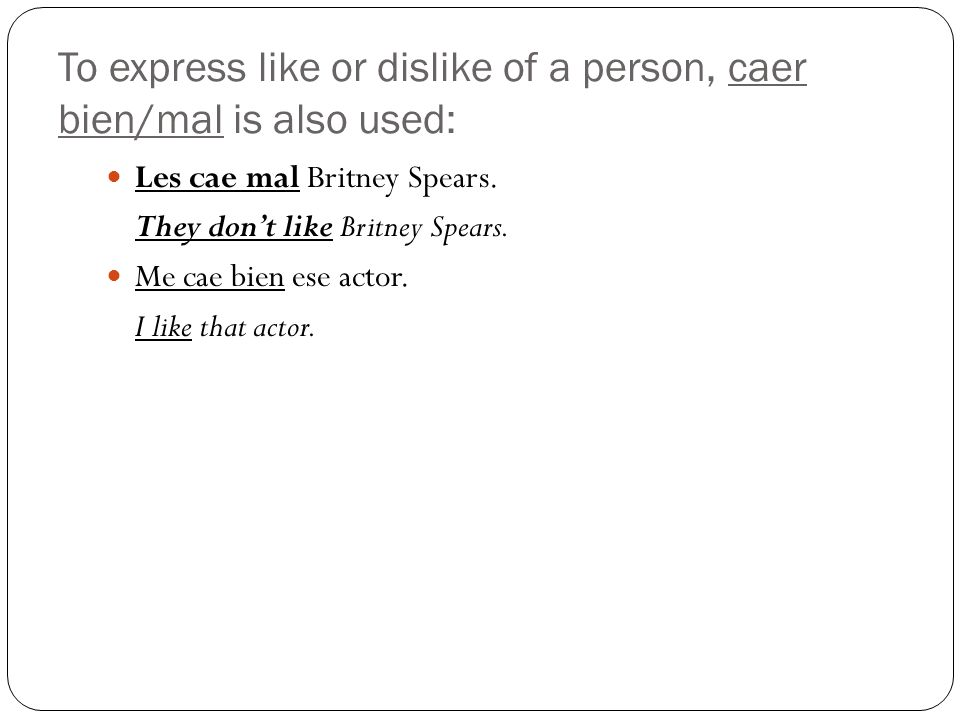 To express like or dislike of a person, caer bien/mal is also used: Les cae mal Britney Spears.