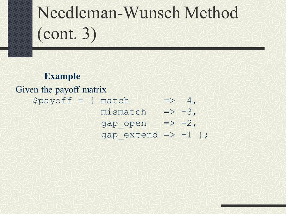 Needleman-Wunsch Method (cont. 3) Example Given the payoff matrix $payoff = { match => 4, mismatch => -3, gap_open => -2, gap_extend => -1 };