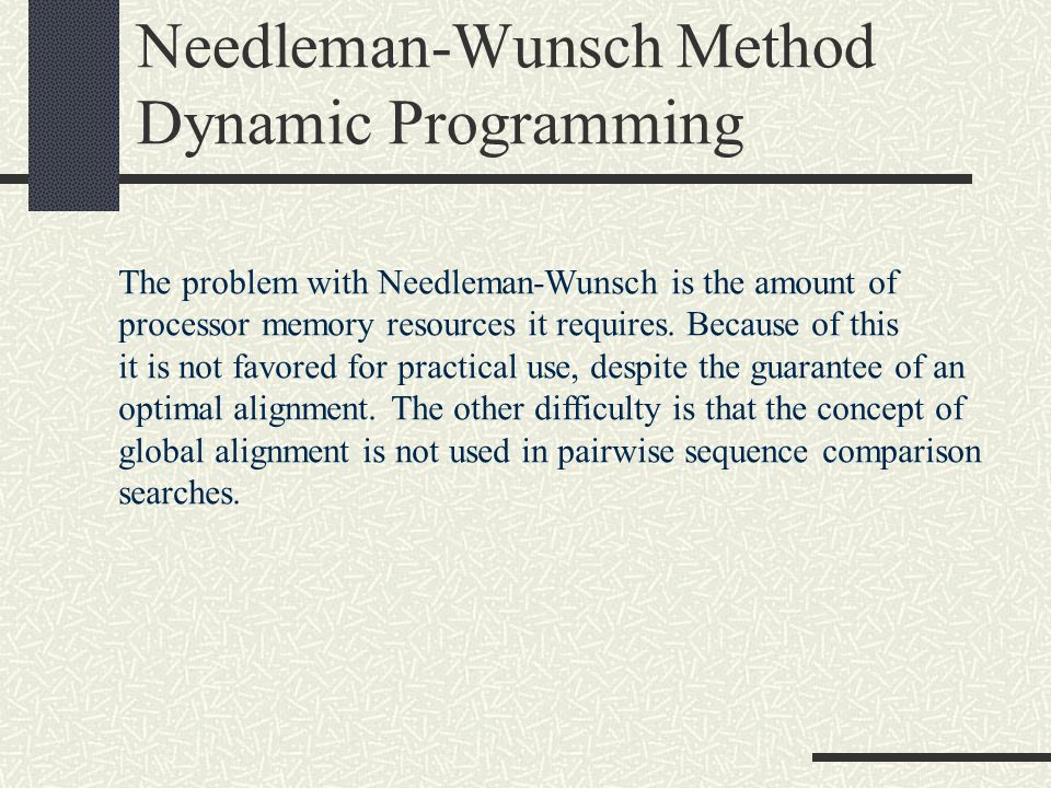 Needleman-Wunsch Method Dynamic Programming The problem with Needleman-Wunsch is the amount of processor memory resources it requires. Because of this