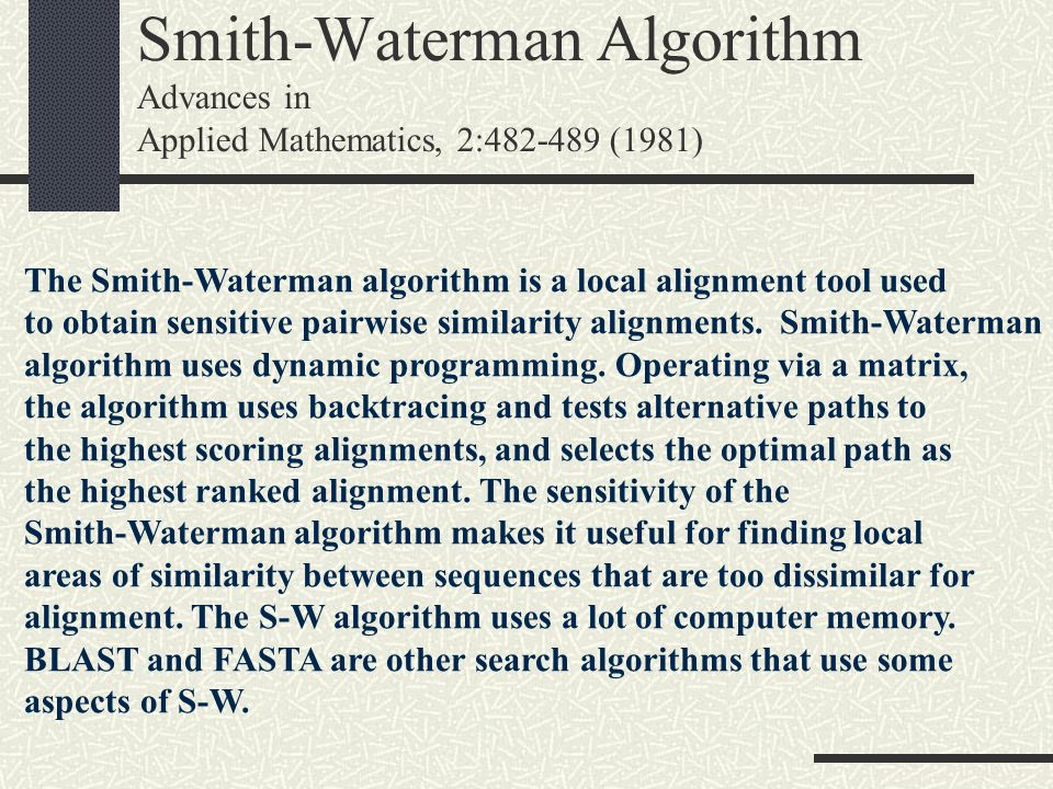 Smith-Waterman Algorithm Advances in Applied Mathematics, 2:482-489 (1981) The Smith-Waterman algorithm is a local alignment tool used to obtain sensi