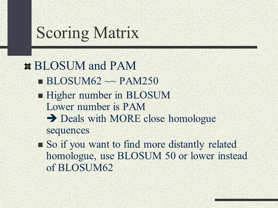 Scoring Matrix BLOSUM and PAM BLOSUM62 ~~ PAM250 Higher number in BLOSUM Lower number is PAM  Deals with MORE close homologue sequences So if you want to find more distantly related homologue, use BLOSUM 50 or lower instead of BLOSUM62