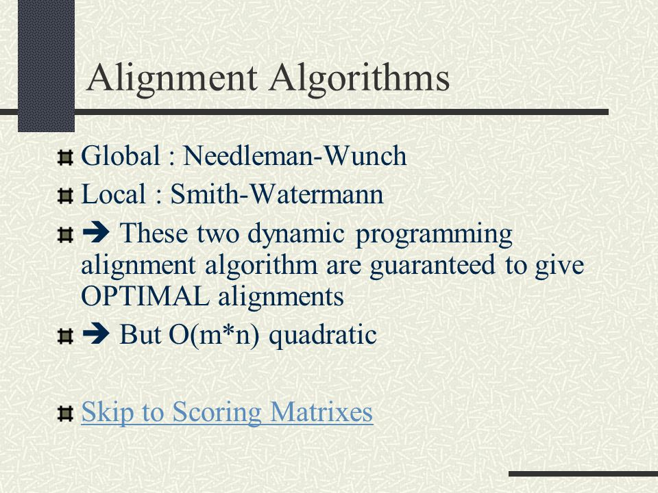 Alignment Algorithms Global : Needleman-Wunch Local : Smith-Watermann  These two dynamic programming alignment algorithm are guaranteed to give OPTIMAL alignments  But O(m*n) quadratic Skip to Scoring Matrixes