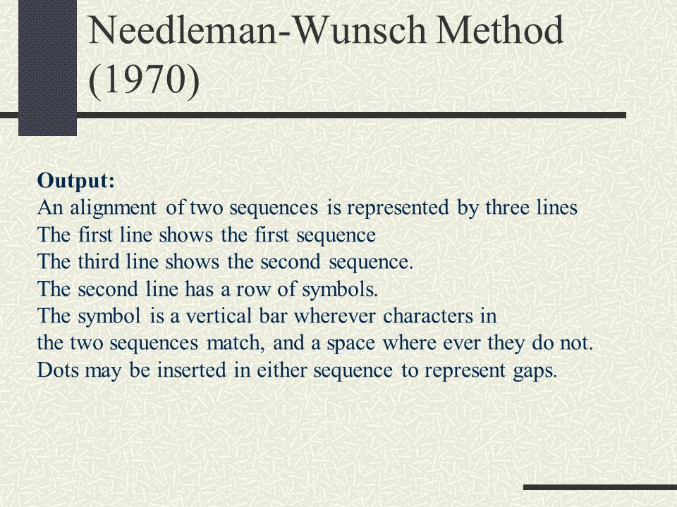 Needleman-Wunsch Method (1970) Output: An alignment of two sequences is represented by three lines The first line shows the first sequence The third line shows the second sequence.