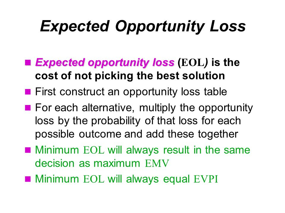 Expected Opportunity Loss Expected opportunity loss Expected opportunity loss ( EOL ) is the cost of not picking the best solution First construct an