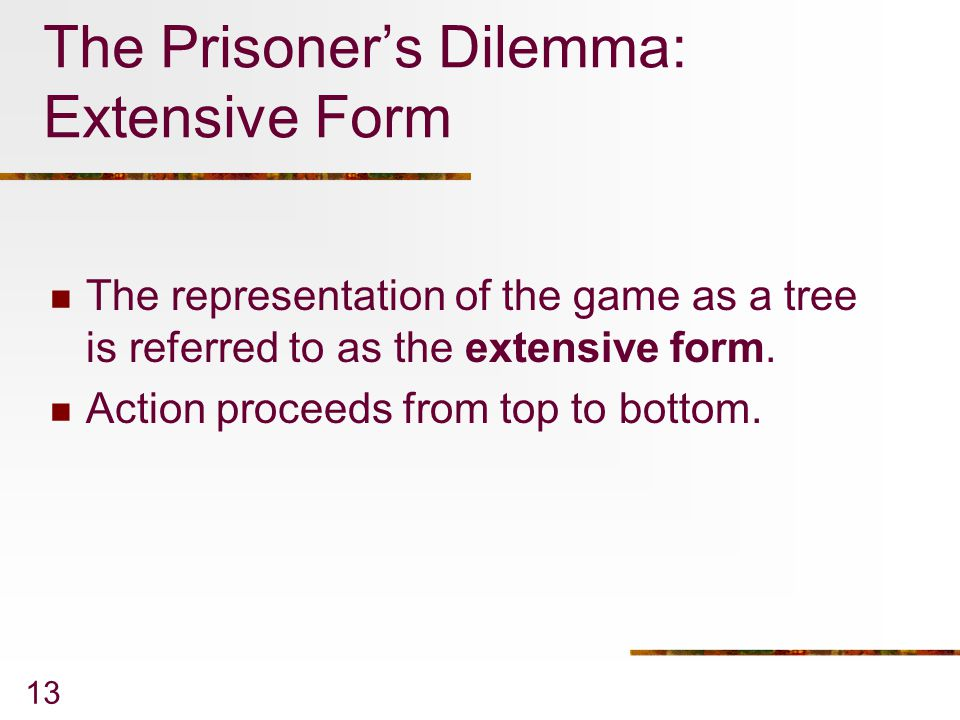13 The Prisoner's Dilemma: Extensive Form The representation of the game as a tree is referred to as the extensive form. Action proceeds from top to b