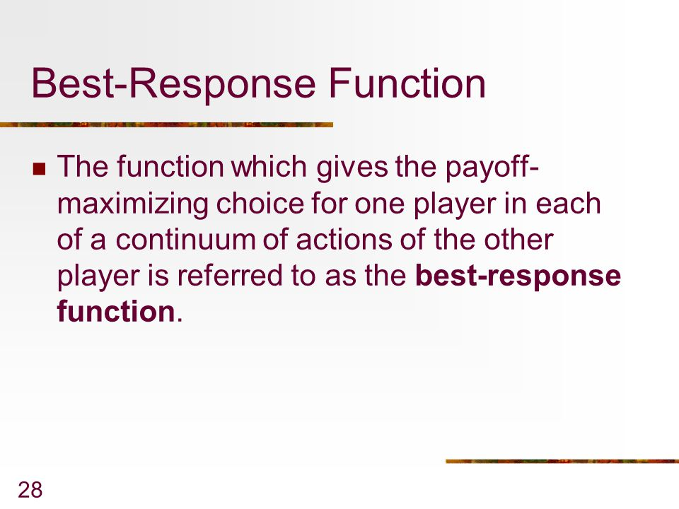 28 Best-Response Function The function which gives the payoff- maximizing choice for one player in each of a continuum of actions of the other player