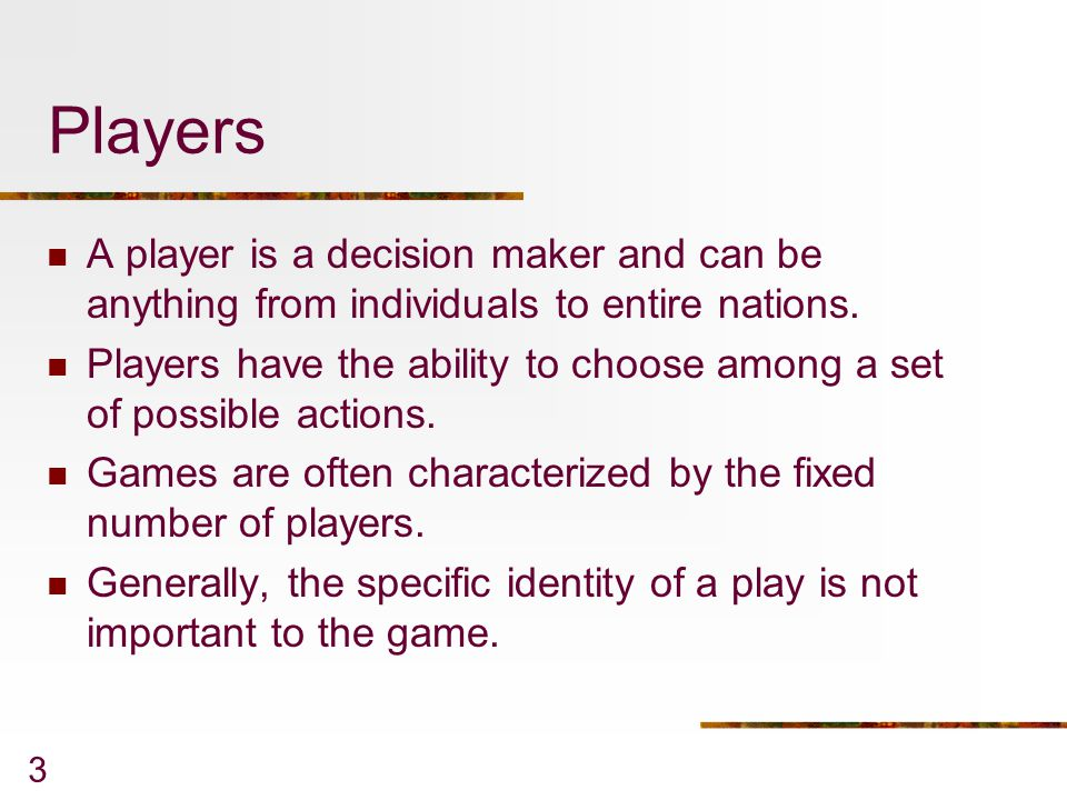 3 Players A player is a decision maker and can be anything from individuals to entire nations. Players have the ability to choose among a set of possi
