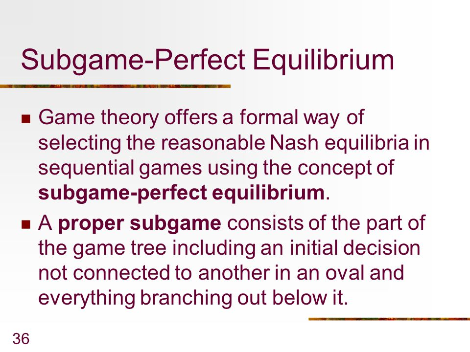 36 Subgame-Perfect Equilibrium Game theory offers a formal way of selecting the reasonable Nash equilibria in sequential games using the concept of su