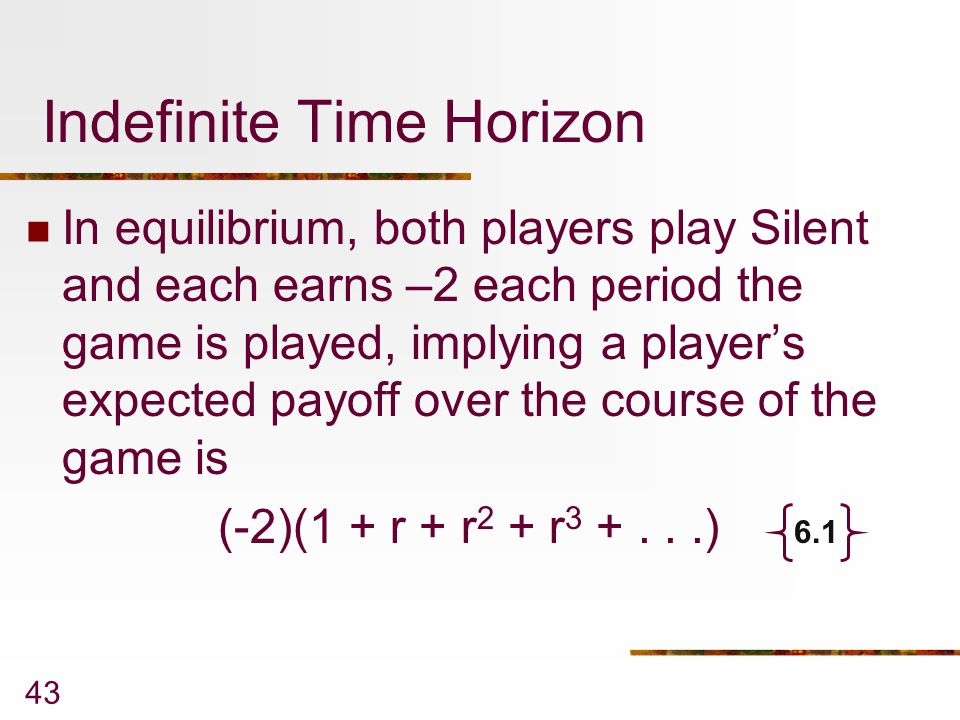 43 Indefinite Time Horizon In equilibrium, both players play Silent and each earns –2 each period the game is played, implying a player's expected pay