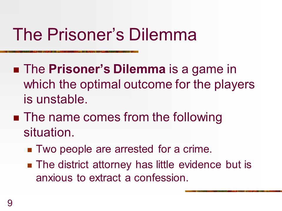 10 The Prisoner's Dilemma The DA separates the suspects and tells each, If you confess and your companion doesn't, I can promise you a six-month sentence, whereas your companion will get ten years.