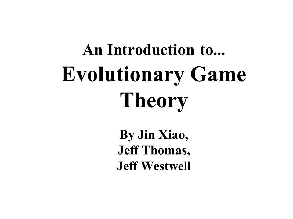 An Introduction to... Evolutionary Game Theory By Jin Xiao, Jeff Thomas, Jeff Westwell