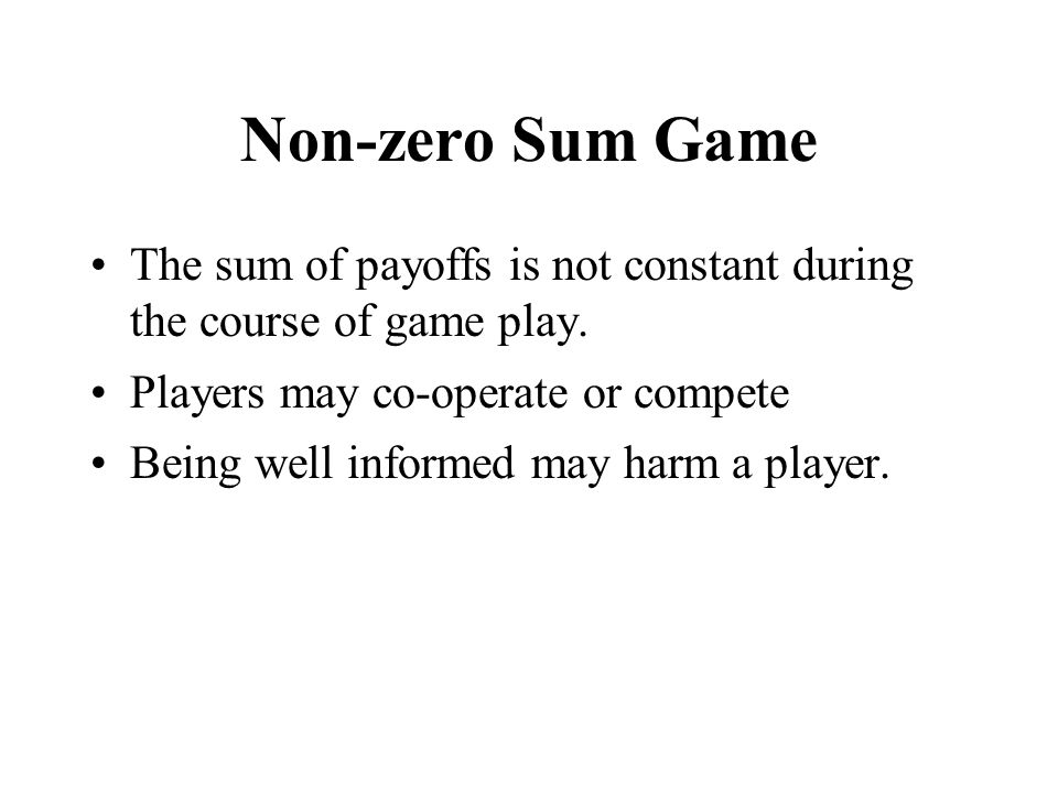 Non-zero Sum Game The sum of payoffs is not constant during the course of game play. Players may co-operate or compete Being well informed may harm a