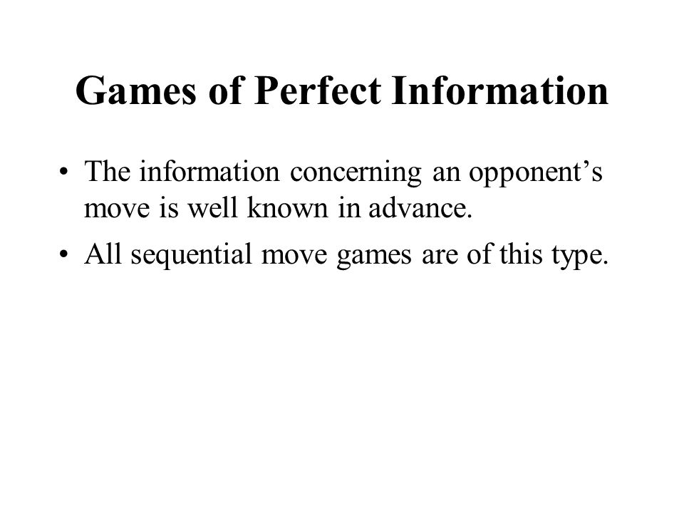 Games of Perfect Information The information concerning an opponent's move is well known in advance. All sequential move games are of this type.