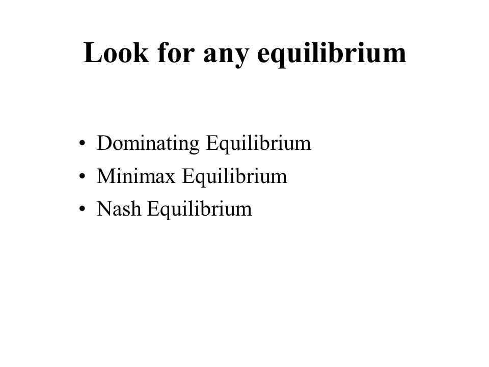 Look for any equilibrium Dominating Equilibrium Minimax Equilibrium Nash Equilibrium