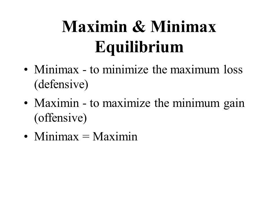 Maximin & Minimax Equilibrium Minimax - to minimize the maximum loss (defensive) Maximin - to maximize the minimum gain (offensive) Minimax = Maximin