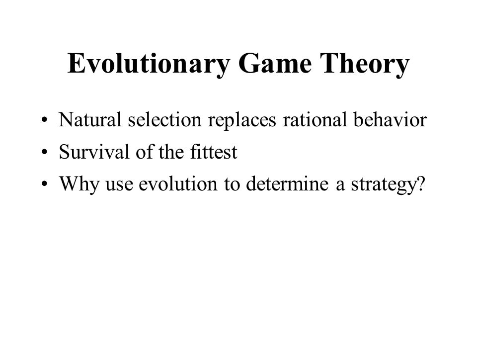 Evolutionary Game Theory Natural selection replaces rational behavior Survival of the fittest Why use evolution to determine a strategy?