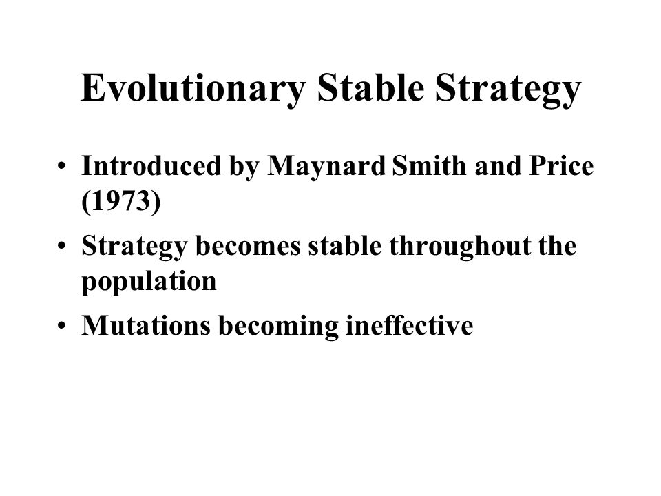 Evolutionary Stable Strategy Introduced by Maynard Smith and Price (1973) Strategy becomes stable throughout the population Mutations becoming ineffec
