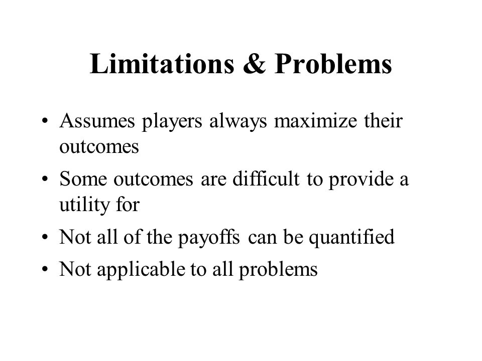 Limitations & Problems Assumes players always maximize their outcomes Some outcomes are difficult to provide a utility for Not all of the payoffs can