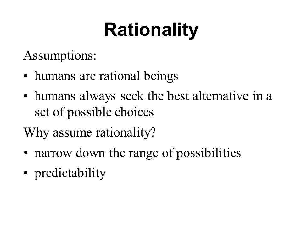 Rationality Assumptions: humans are rational beings humans always seek the best alternative in a set of possible choices Why assume rationality? narro