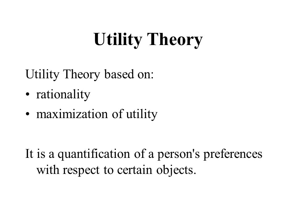 Utility Theory Utility Theory based on: rationality maximization of utility It is a quantification of a person's preferences with respect to certain o