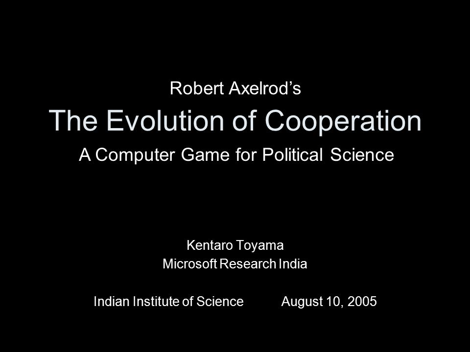 The Evolution of Cooperation Kentaro Toyama Microsoft Research India Indian Institute of ScienceAugust 10, 2005 Robert Axelrod's A Computer Game for Political Science
