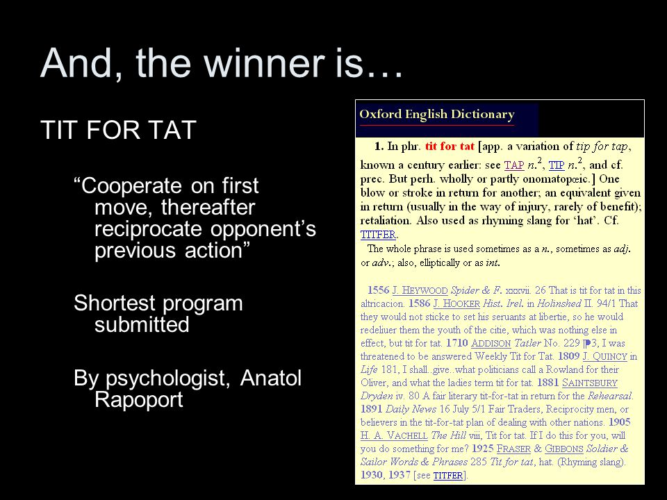And, the winner is… TIT FOR TAT Cooperate on first move, thereafter reciprocate opponent's previous action Shortest program submitted By psychologist, Anatol Rapoport