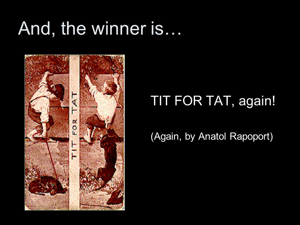 And, the winner is… TIT FOR TAT, again! (Again, by Anatol Rapoport)