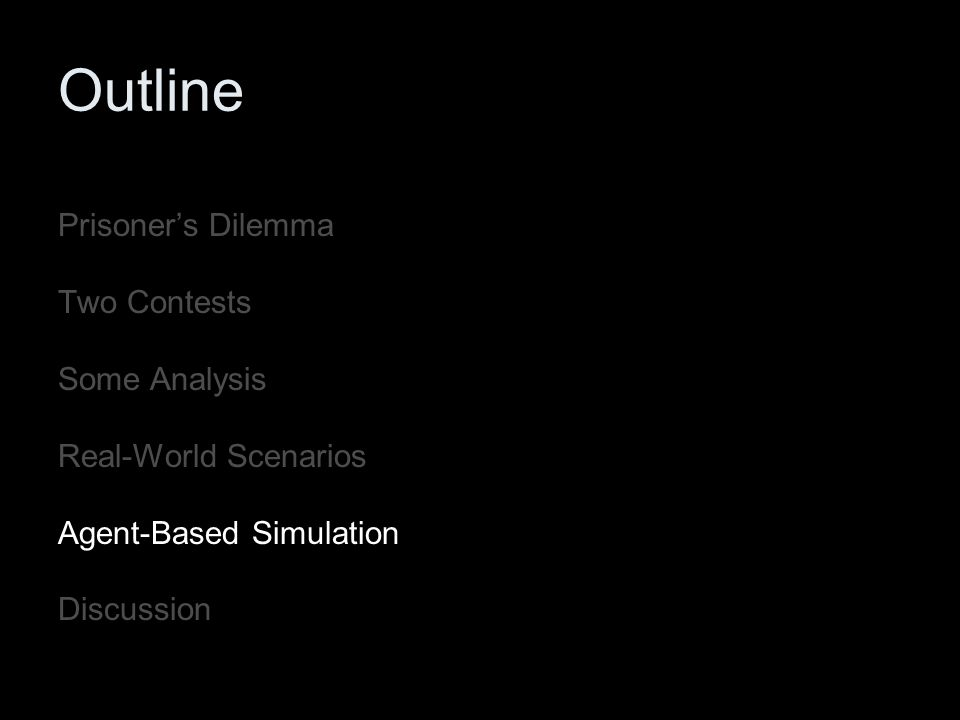 Outline Prisoner's Dilemma Two Contests Some Analysis Real-World Scenarios Agent-Based Simulation Discussion