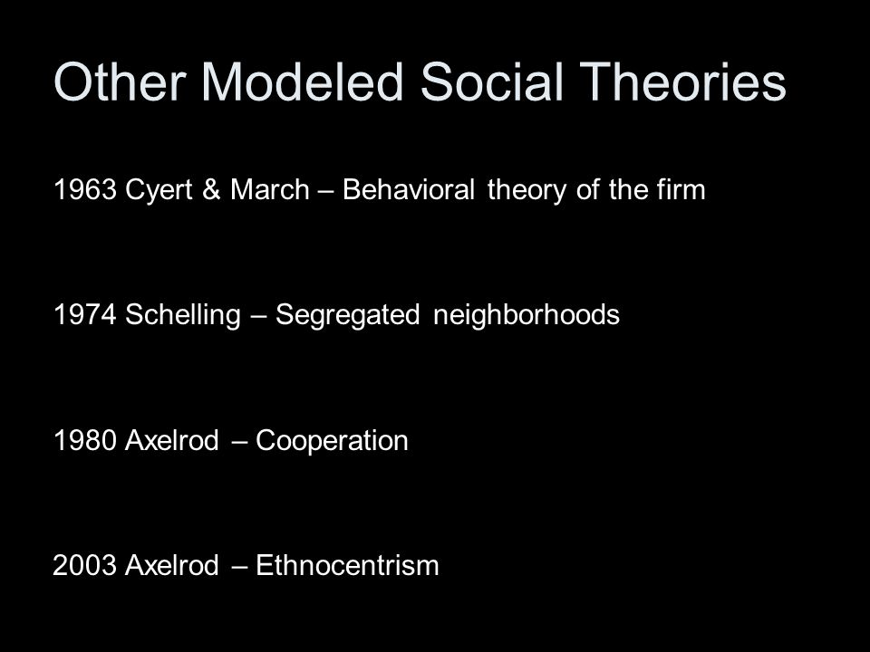 Other Modeled Social Theories 1963 Cyert & March – Behavioral theory of the firm 1974 Schelling – Segregated neighborhoods 1980 Axelrod – Cooperation 2003 Axelrod – Ethnocentrism
