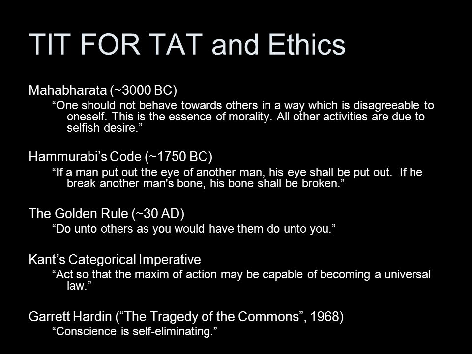 TIT FOR TAT and Ethics Mahabharata (~3000 BC) One should not behave towards others in a way which is disagreeable to oneself.