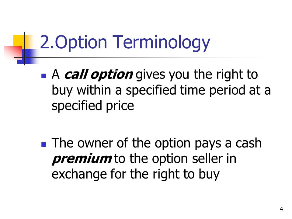 4 2.Option Terminology A call option gives you the right to buy within a specified time period at a specified price The owner of the option pays a cash premium to the option seller in exchange for the right to buy