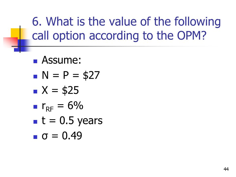 44 6. What is the value of the following call option according to the OPM.