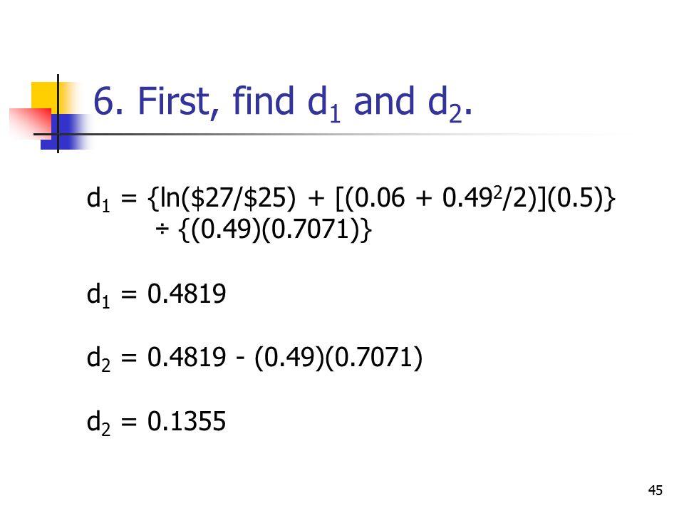 45 d 1 = {ln($27/$25) + [(0.06 + 0.49 2 /2)](0.5)} ÷ {(0.49)(0.7071)} d 1 = 0.4819 d 2 = 0.4819 - (0.49)(0.7071) d 2 = 0.1355 6.