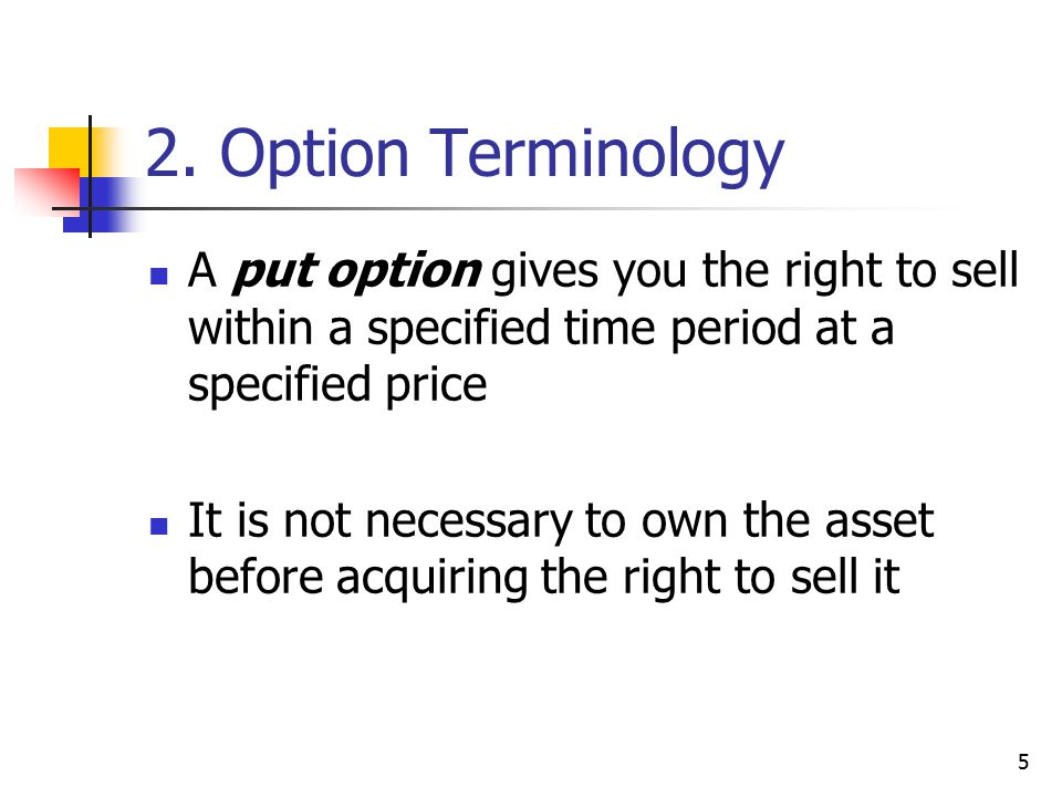 5 2. Option Terminology A put option gives you the right to sell within a specified time period at a specified price It is not necessary to own the as