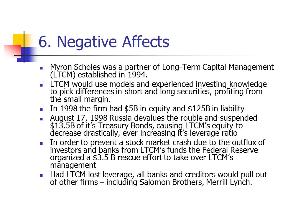 6. Negative Affects Myron Scholes was a partner of Long-Term Capital Management (LTCM) established in 1994. LTCM would use models and experienced inve