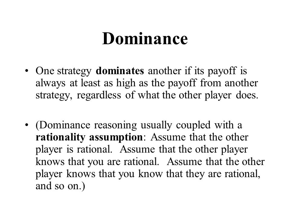 Dominance One strategy dominates another if its payoff is always at least as high as the payoff from another strategy, regardless of what the other player does.