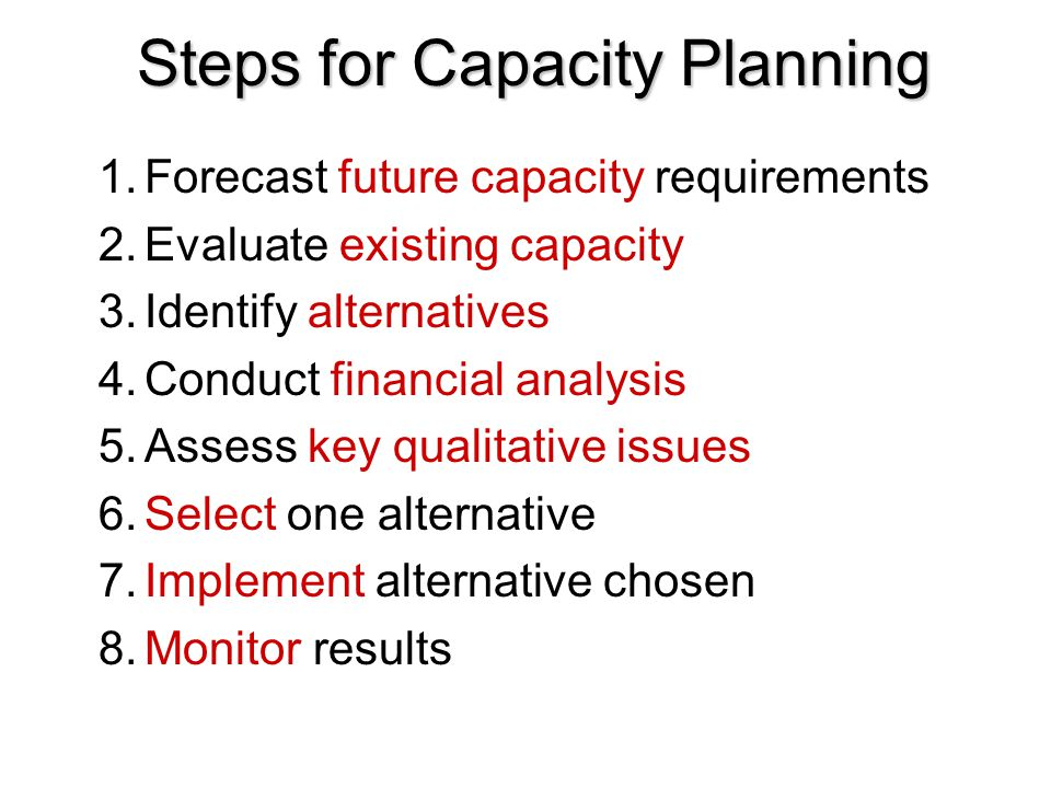 Steps for Capacity Planning 1.Forecast future capacity requirements 2.Evaluate existing capacity 3.Identify alternatives 4.Conduct financial analysis