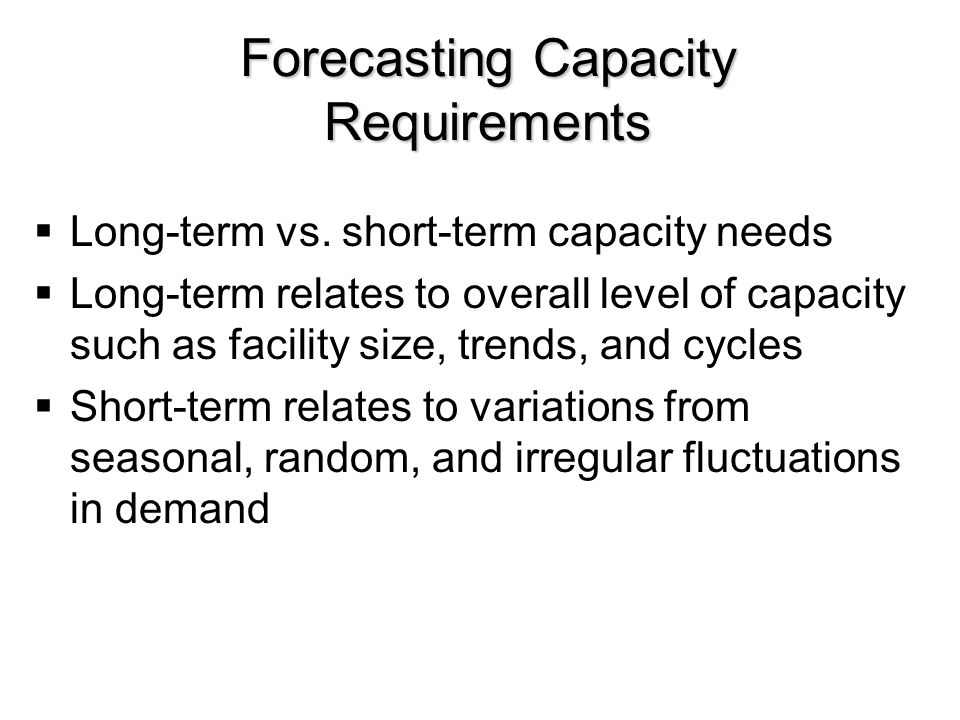 Forecasting Capacity Requirements  Long-term vs. short-term capacity needs  Long-term relates to overall level of capacity such as facility size, tr