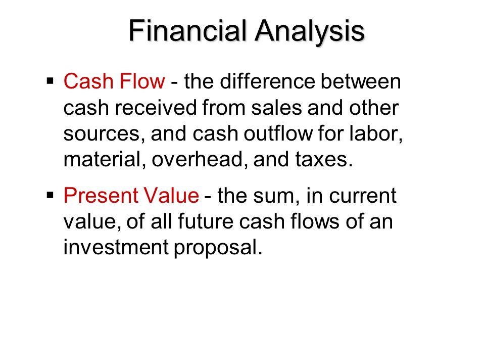 Financial Analysis  Cash Flow - the difference between cash received from sales and other sources, and cash outflow for labor, material, overhead, an