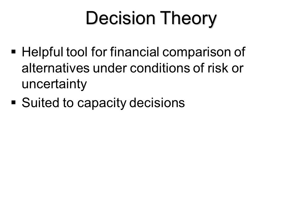 Decision Theory  Helpful tool for financial comparison of alternatives under conditions of risk or uncertainty  Suited to capacity decisions