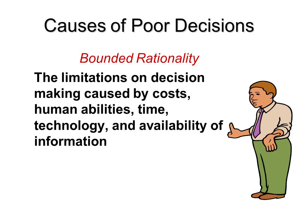 Bounded Rationality The limitations on decision making caused by costs, human abilities, time, technology, and availability of information Causes of P