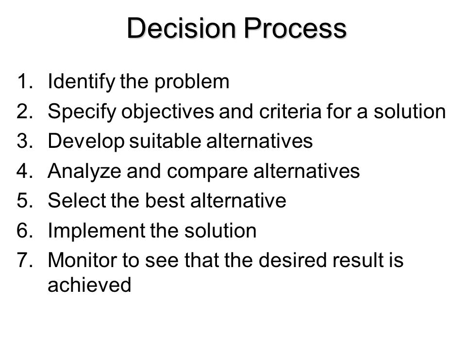 Decision Process 1.Identify the problem 2.Specify objectives and criteria for a solution 3.Develop suitable alternatives 4.Analyze and compare alterna