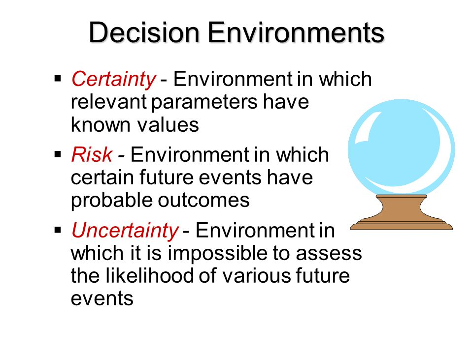  Certainty - Environment in which relevant parameters have known values  Risk - Environment in which certain future events have probable outcomes 